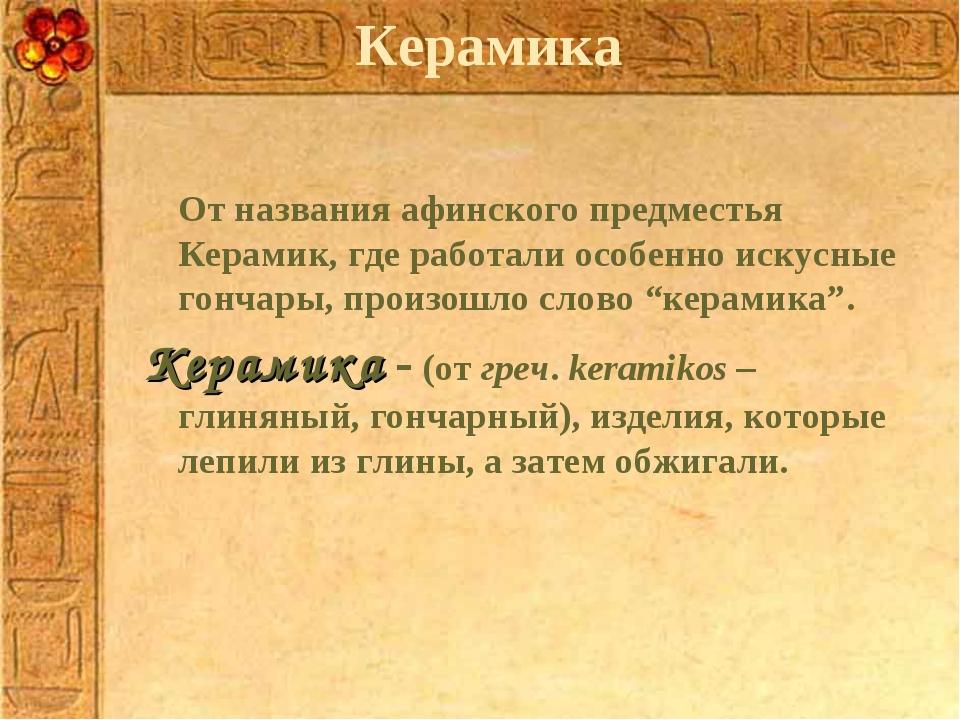 Керамика От названия афинского предместья Керамик, где работали особенно иск...