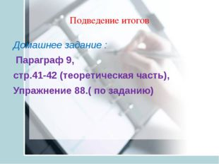 Подведение итогов Домашнее задание :  Параграф 9,  стр.41-42 (теоретическа