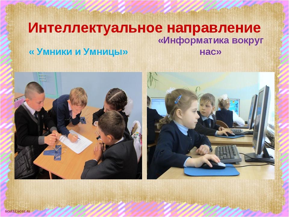 Интеллектуальное направление « Умники и Умницы» «Информатика вокруг нас» scul...