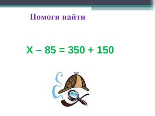 Помоги найти Х – 85 = 350 + 150