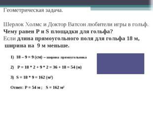 18 – 9 = 9 (см) – ширина прямоугольника Р = 18 * 2 + 9 * 2 = 36 + 18 = 54 (м)