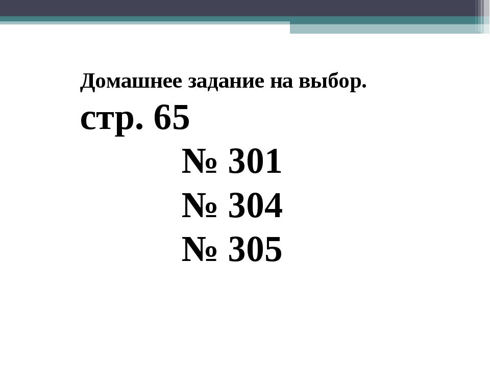 Домашнее задание на выбор. стр. 65 № 301 № 304 № 305