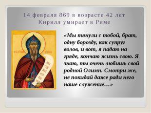 14 февраля 869 в возрасте 42 лет Кирилл умирает в Риме «Мы тянули с тобой, бр