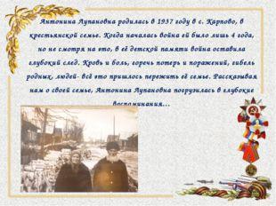 Антонина Лупановна родилась в 1937 году в с. Карпово, в крестьянской семье. К