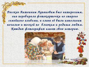 Рассказ Антонины Лупановны был интересным, она перебирала фотокарточки из ста