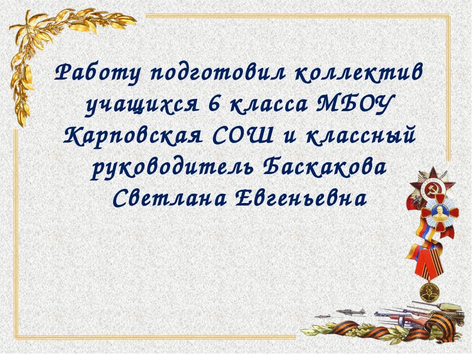 Работу подготовил коллектив учащихся 6 класса МБОУ Карповская СОШ и классный...