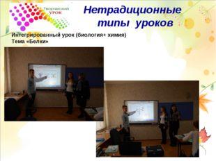 Нетрадиционные типы уроков Интегрированный урок (биология+ химия) Тема «Белки»