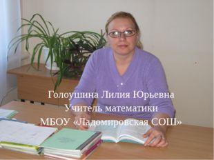 . Голоушина Лилия Юрьевна Учитель математики МБОУ «Ладомировская СОШ»