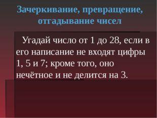 Зачеркивание, превращение, отгадывание чисел Угадай число от 1 до 28, если в