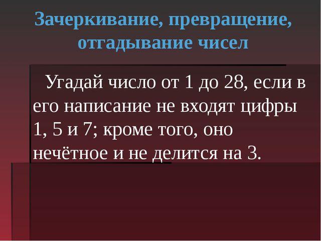Зачеркивание, превращение, отгадывание чисел Угадай число от 1 до 28, если в...
