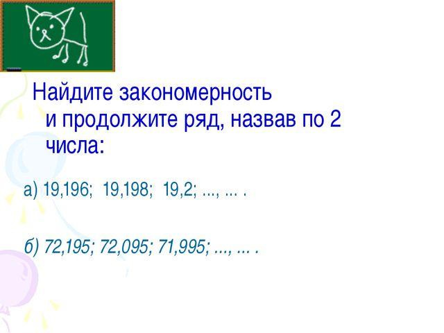 Найдите закономерность и продолжите ряд, назвав по 2 числа: а) 19,196; 19,19...