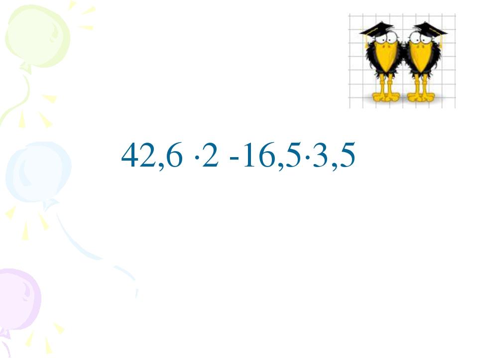 42,6 ∙2 -16,5∙3,5