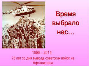 Время выбрало нас… 1989 - 2014 25 лет со дня вывода советских войск из Афгани