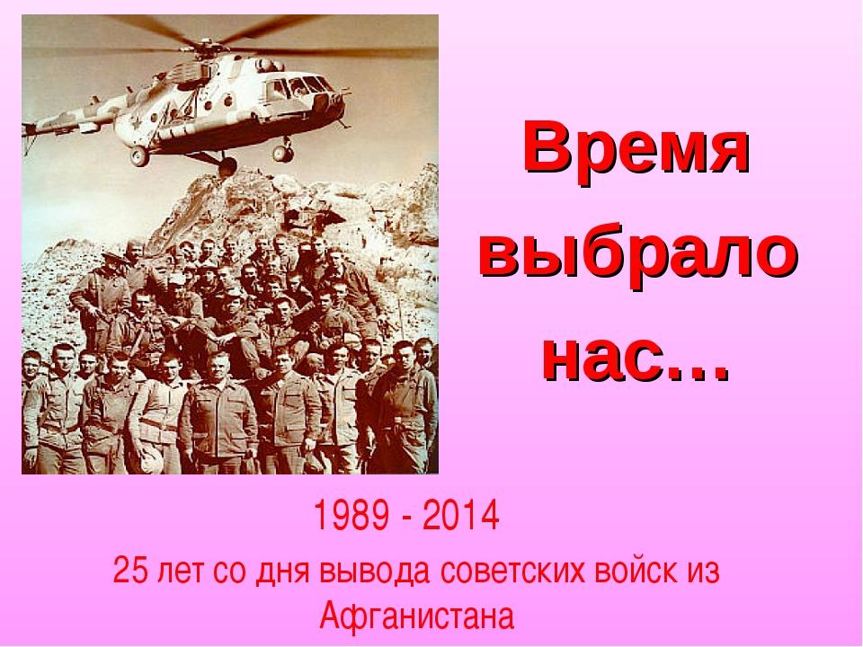 Время выбрало нас… 1989 - 2014 25 лет со дня вывода советских войск из Афгани...