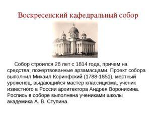 Воскресенский кафедральный собор Собор строился 28 лет с 1814 года, причем на