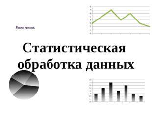 Статистическая обработка данных Тема урока: