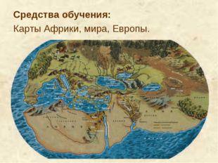 Средства обучения: Карты Африки, мира, Европы.