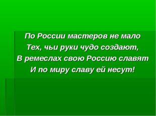 По России мастеров не мало Тех, чьи руки чудо создают, В ремеслах свою Россию