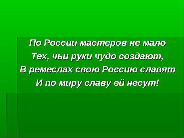 По России мастеров не мало Тех, чьи руки чудо создают, В ремеслах свою Россию...