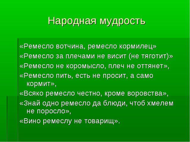 «Ремесло вотчина, ремесло кормилец» «Ремесло за плечами не висит (не тяготит)...