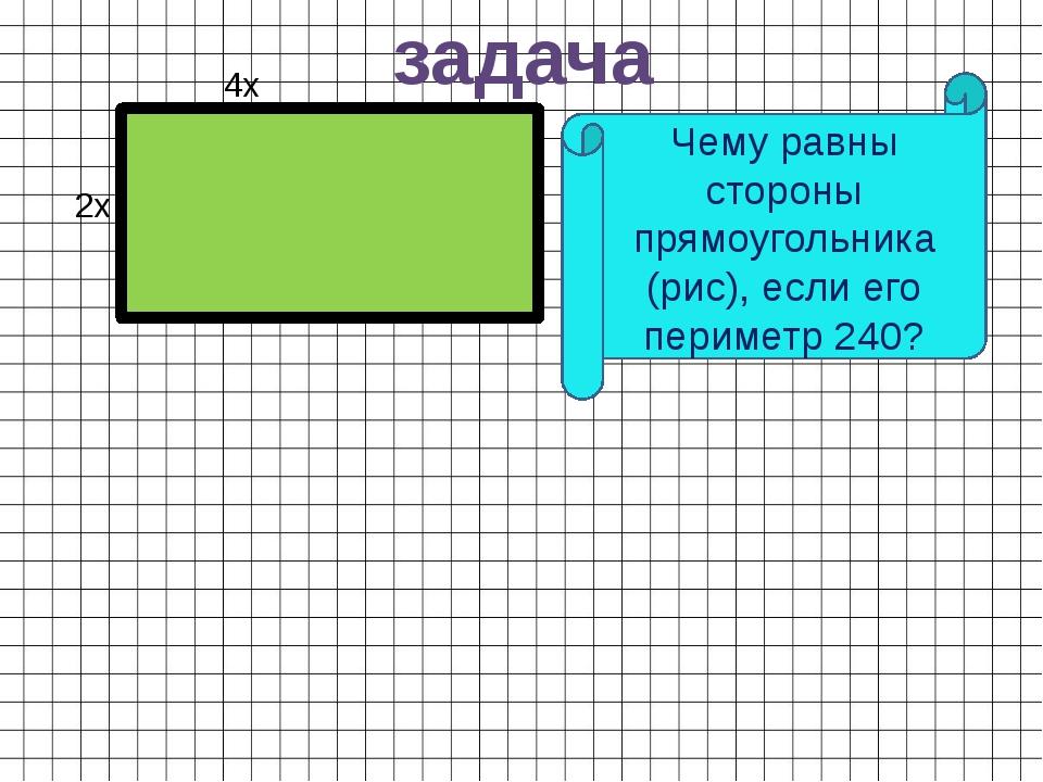задача Чему равны стороны прямоугольника (рис), если его периметр 240? 4х 2х