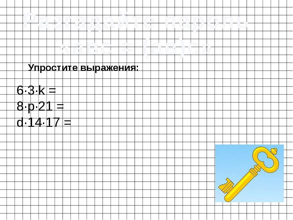 Разгадайте пароль «авс = (ав)с» 6·3·k = Упростите выражения: 8·p·21 = d·14·17 =