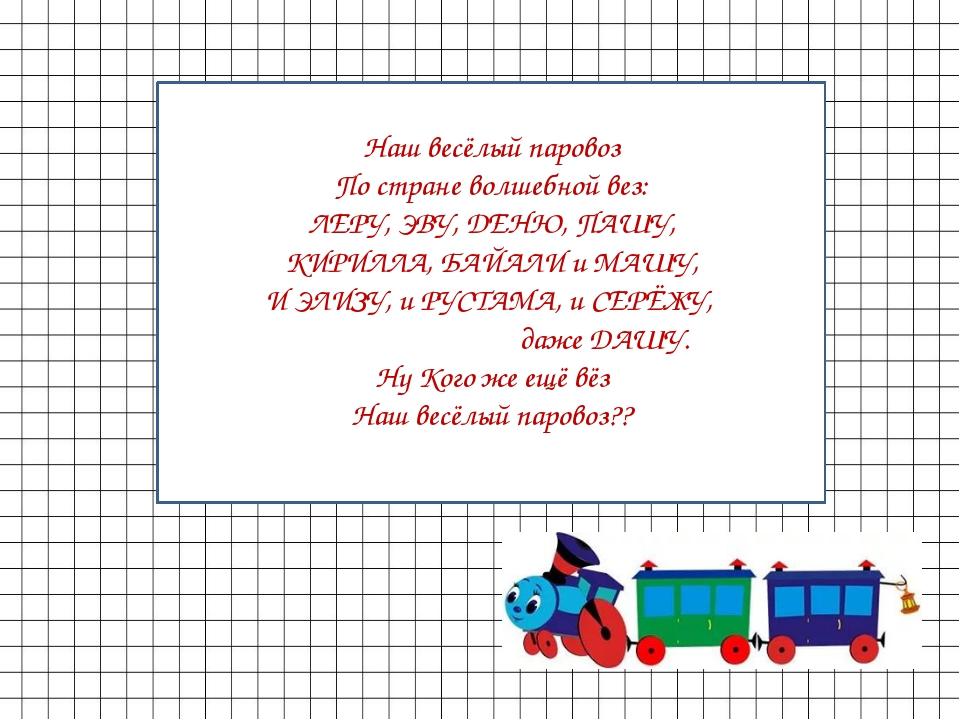 Наш весёлый паровоз По стране волшебной вез: ЛЕРУ, ЭВУ, ДЕНЮ, ПАШУ, КИРИЛЛА,...