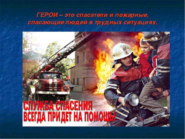 ГЕРОИ – это спасатели и пожарные, спасающие людей в трудных ситуациях.