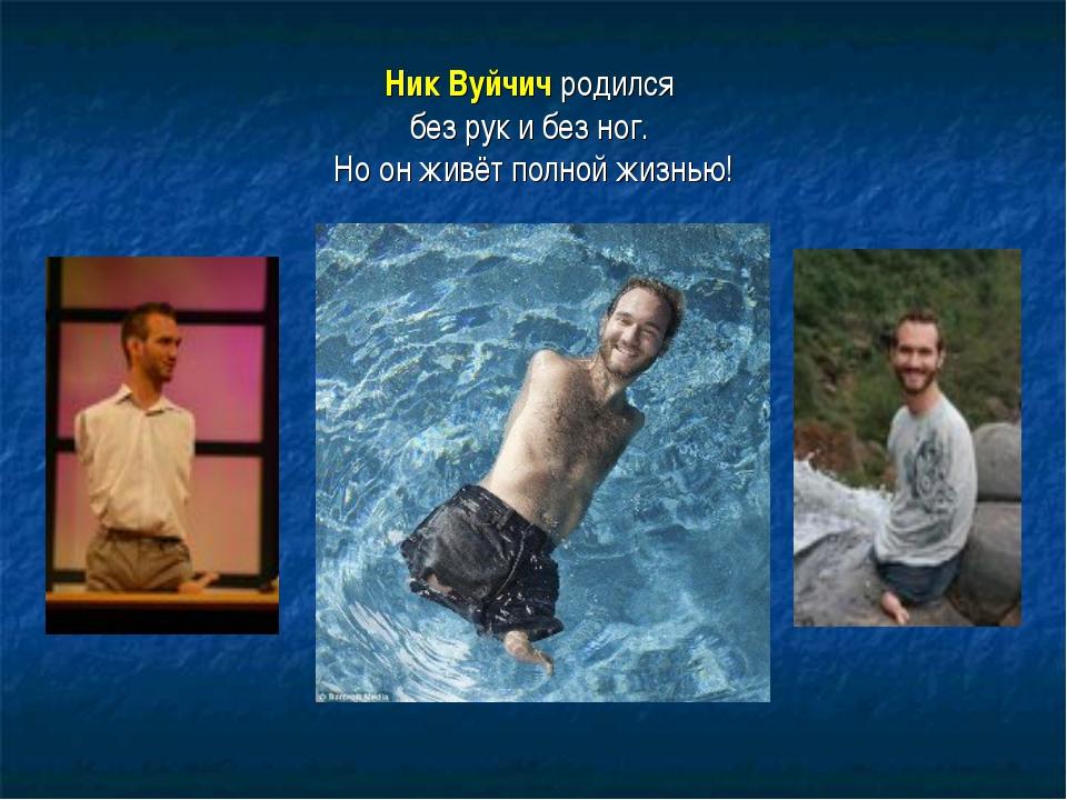 Ник Вуйчич родился без рук и без ног. Но он живёт полной жизнью!