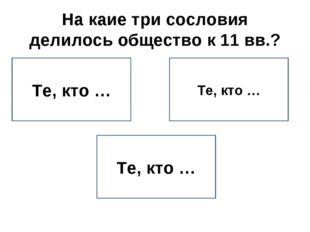 На каие три сословия делилось общество к 11 вв.? Те, кто … Те, кто … Те, кто …