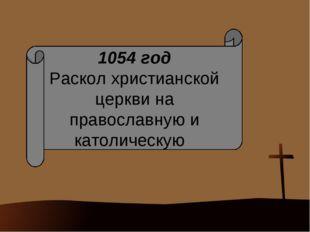 1054 год Раскол христианской церкви на православную и католическую