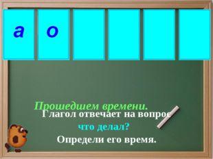 Прошедшем времени. Глагол отвечает на вопрос что делал? Определи его время.