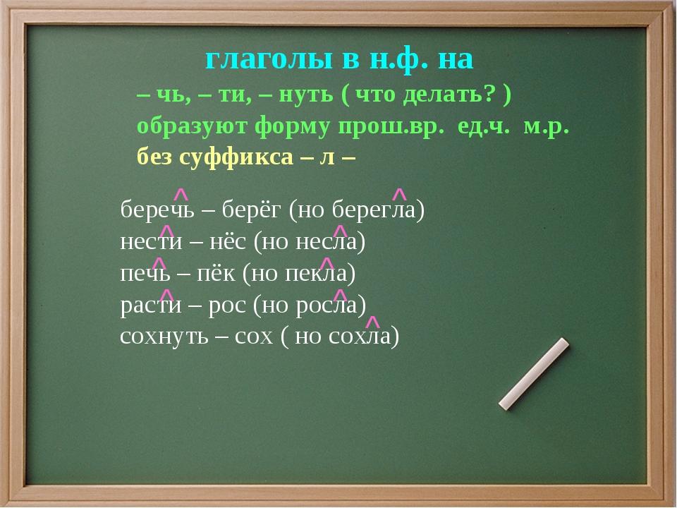 глаголы в н.ф. на – чь, – ти, – нуть ( что делать? ) образуют форму прош.вр....