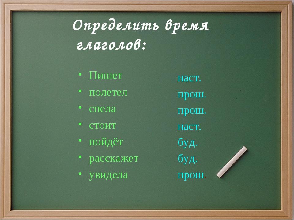 Определить время глаголов: Пишет полетел спела стоит пойдёт расскажет увидел...