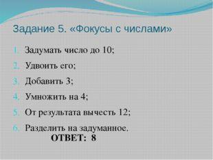Задание 5. «Фокусы с числами» Задумать число до 10; Удвоить его; Добавить 3;