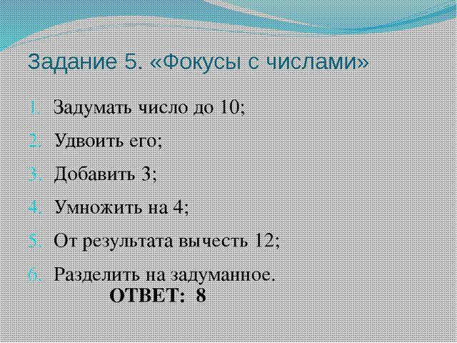 Задание 5. «Фокусы с числами» Задумать число до 10; Удвоить его; Добавить 3;...