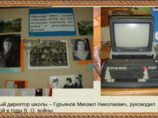 Первый директор школы – Гурьянов Михаил Николаевич, руководил школой в годы