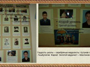 Гордость школы – серебряные медалисты: Кутумов Ильдар ,Ташбулатов Фархат. Зо