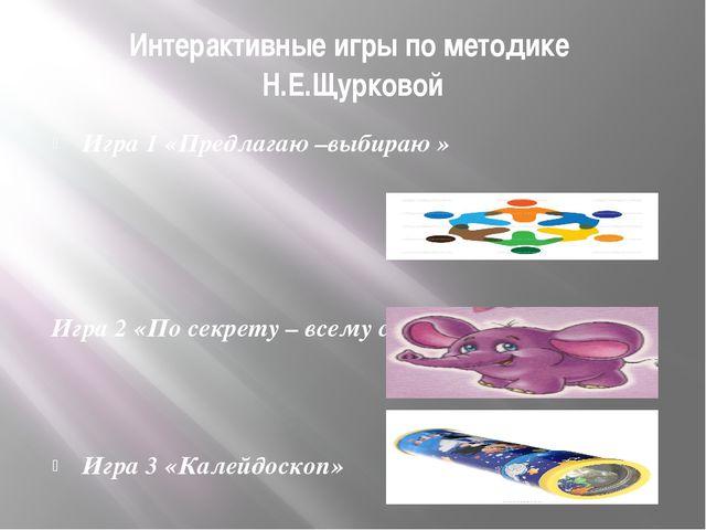 Интерактивные игры по методике Н.Е.Щурковой Игра 1 «Предлагаю –выбираю » Игра...