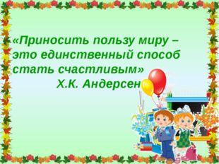 «Приносить пользу миру – это единственный способ стать счастливым» Х.К. Андер