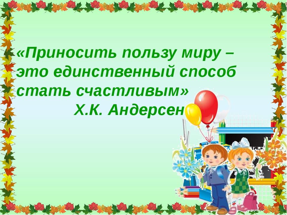 «Приносить пользу миру – это единственный способ стать счастливым» Х.К. Андер...