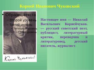Корней Иванович Чуковский Настоящее имя — Николай Васильевич Корнейчуков. — р