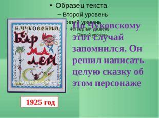 1925 год Но Чуковскому этот случай запомнился. Он решил написать целую сказк