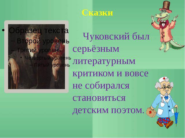 Сказки Чуковский был серьёзным литературным критиком и вовсе не собирался ста...