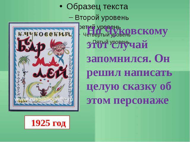1925 год Но Чуковскому этот случай запомнился. Он решил написать целую сказк...