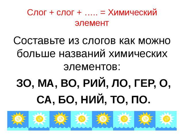 Слог + слог + ….. = Химический элемент Составьте из слогов как можно больше н...
