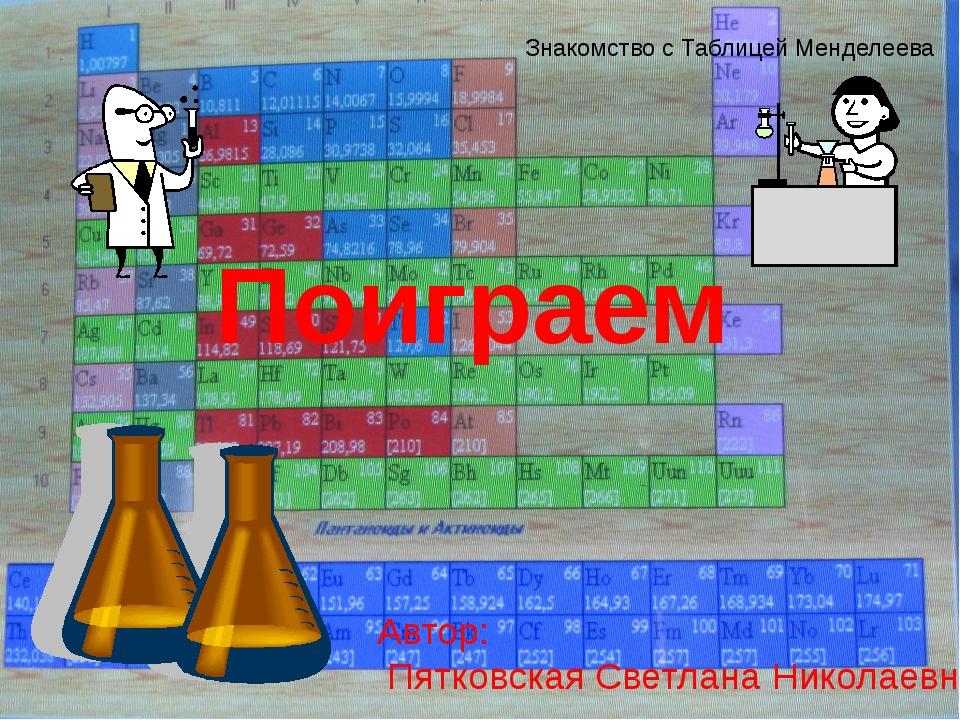 Поиграем Знакомство с Таблицей Менделеева Автор: Пятковская Светлана Николаевна