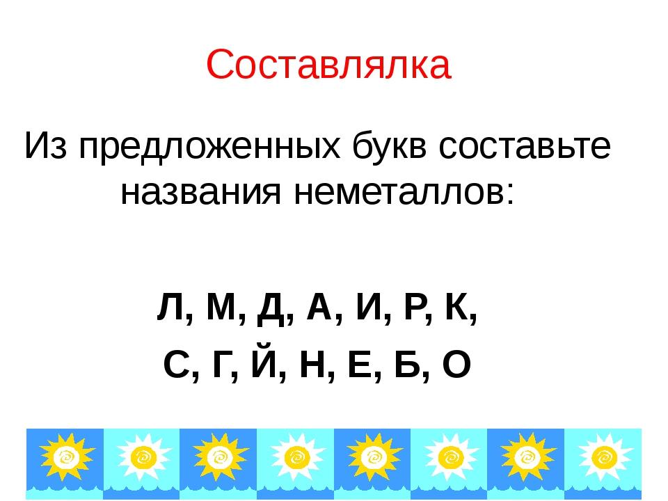 Составлялка Из предложенных букв составьте названия неметаллов: Л, М, Д, А, И...