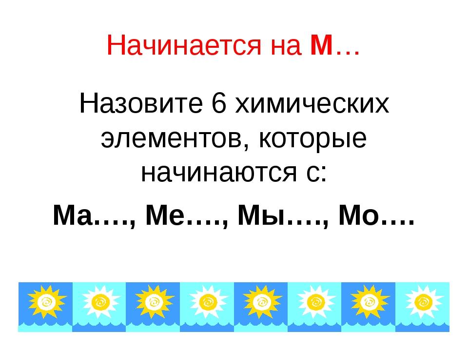 Начинается на М… Назовите 6 химических элементов, которые начинаются с: Ма….,...