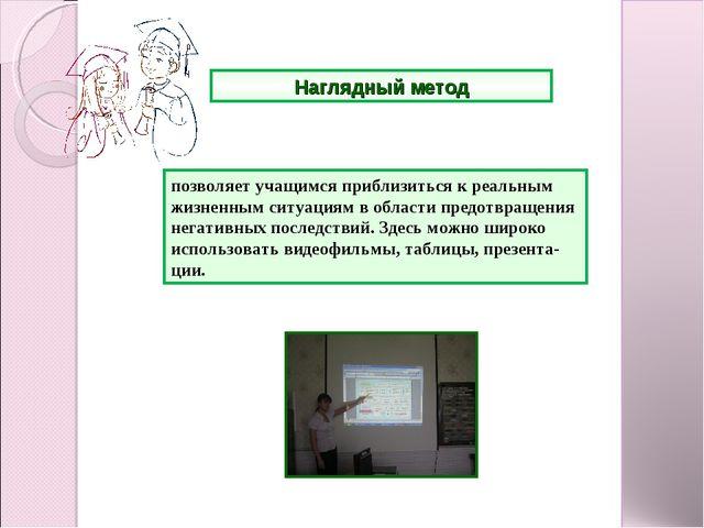Наглядный метод позволяет учащимся приблизиться к реальным жизненным ситуаци...